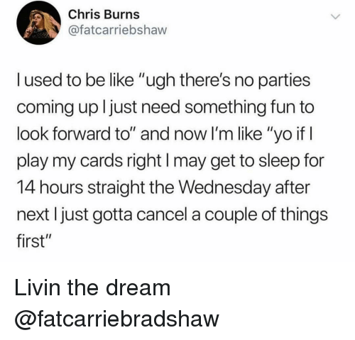"Livin The Dream: Chris Burns  @fatcarriebshaw  l used to be like ""ugh there's no parties  coming up ljust need something fun to  look forward to"" and now I'm like ""yo if  play my cards right I may get to sleep for  14 hours straight the Wednesday after  next I just gotta cancel a couple of things  first"" Livin the dream @fatcarriebradshaw"