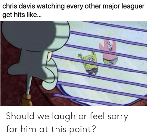 Mlb, Sorry, and Davis: chris davis watching every other major leaguer  get hits like.. Should we laugh or feel sorry for him at this point?