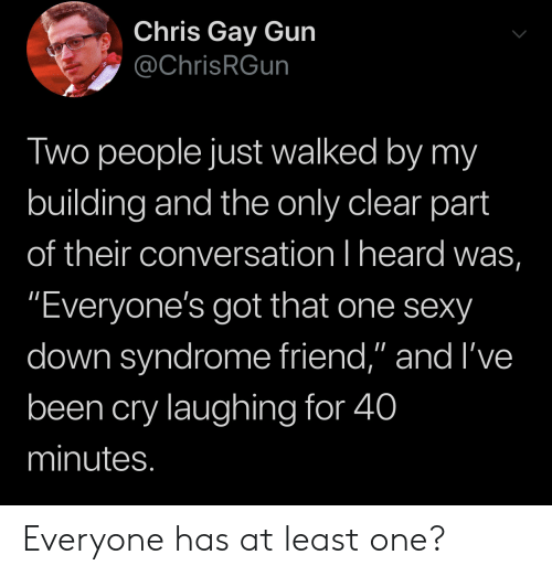 """Sexy, Down Syndrome, and Been: Chris Gay Gun  @ChrisRGun  Two people just walked by my  building and the only clear part  of their conversation I heard was,  """"Everyone's got that one sexy  down syndrome friend,"""" and I've  been cry laughing for 40  minutes. Everyone has at least one?"""