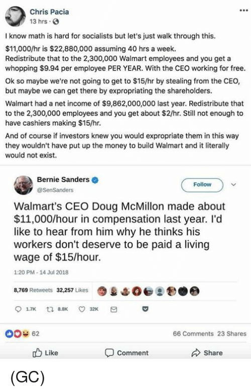 Bernie Sanders: Chris Pacia  13 hrs  I know math is hard for socialists but let's just walk through this  $11,000/hr is $22,880,000 assuming 40 hrs a week.  Redistribute that to the 2,300,000 Walmart employees and you get a  whopping $9.94 per employee PER YEAR. With the CEO working for free  Ok so maybe we're not going to get to $15/hr by stealing from the CEO,  but maybe we can get there by expropriating the shareholders  Walmart had a net income of $9,862,000,000 last year. Redistribute that  to the 2,300,000 employees and you get about $2/hr. Still not enough to  have cashiers making $15/hr  And of course if investors knew you would expropriate them in this way  they wouldn't have put up the money to build Walmart and it literally  would not exist.  Bernie Sanders  @SenSanders  Follow  Walmart's CEO Doug McMillon made about  $11,000/hour in compensation last year. I'd  like to hear from him why he thinks his  workers don't deserve to be paid a living  wage of $15/hour.  1:20 PM-14 Jul 2018  8,769 Retweets 32,257 Likes  9息↓  2  00 62  66 Comments 23 Shares  b Like  Comment  Share (GC)