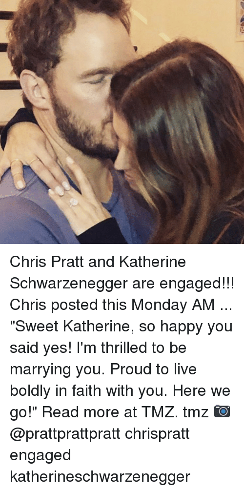 "Chris Pratt, Memes, and Happy: Chris Pratt and Katherine Schwarzenegger are engaged!!! Chris posted this Monday AM ... ""Sweet Katherine, so happy you said yes! I'm thrilled to be marrying you. Proud to live boldly in faith with you. Here we go!"" Read more at TMZ. tmz 📷 @prattprattpratt chrispratt engaged katherineschwarzenegger"