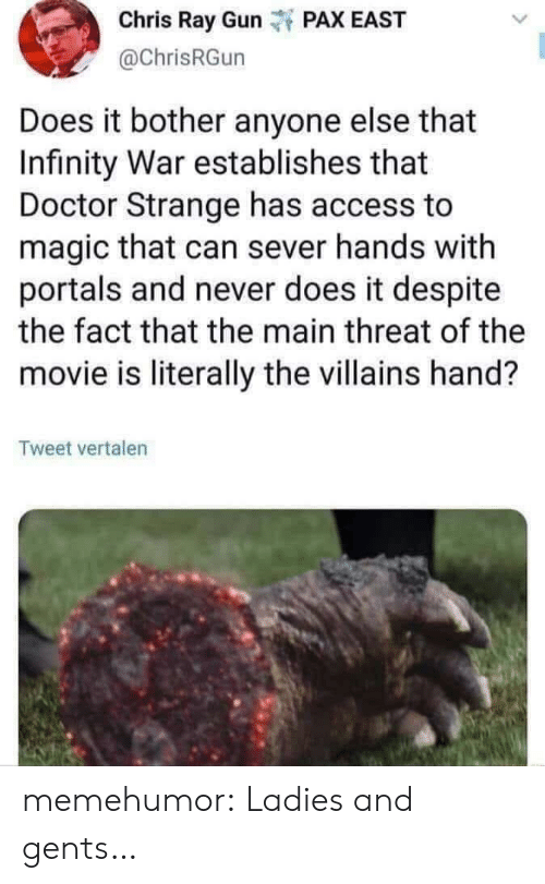 The Fact That: Chris Ray Gunt PAX EAST  @ChrisRGun  Does it bother anyone else that  Infinity War establishes that  Doctor Strange has access to  magic that can sever hands with  portals and never does it despite  the fact that the main threat of the  movie is literally the villains hand?  Tweet vertalen memehumor:  Ladies and gents…