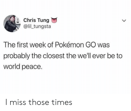 Pokemon GO: Chris Tung  @li tungsta  The first week of Pokémon GO was  probably the closest the we'll ever be to  world peace I miss those times