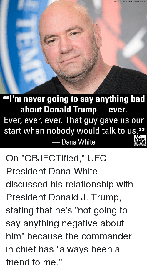 """the commander: Chris Young/The Canadian Press via AP  """"l'm never going to say anything bad  about Donald Trump- ever.  Ever, ever, ever. That guy gave us our  start when nobody would talk to us.1""""  Dana White  FOX  NEWS  chan neI On """"OBJECTified,"""" UFC President Dana White discussed his relationship with President Donald J. Trump, stating that he's """"not going to say anything negative about him"""" because the commander in chief has """"always been a friend to me."""""""