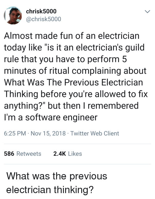 """guild: chrisk5000  @chrisk5000  Almost made fun of an electrician  today like """"is it an electrician's guild  rule that you have to perform 5  minutes of ritual complaining about  What Was The Previous Electrician  Thinking before you're allowed to fix  anything?"""" but then I remembered  I'm a software engineer  6:25 PM Nov 15, 2018 Twitter Web Client  586Retweets 2.4K Likes What was the previous electrician thinking?"""