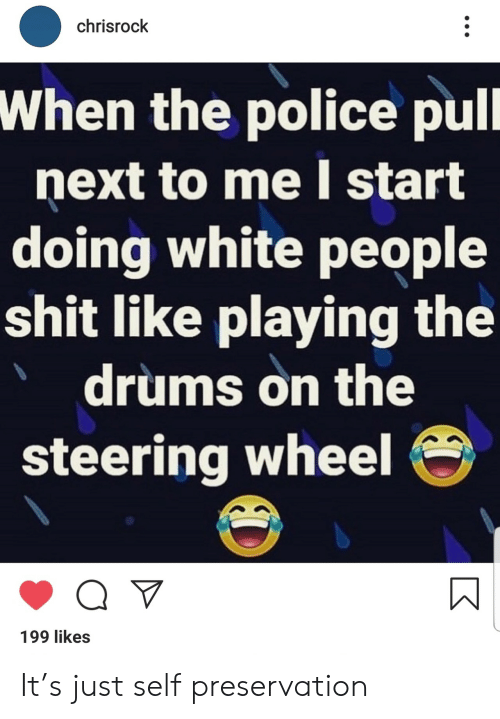 Police, Shit, and White People: chrisrock  When the police pull  next to me start  doing white people  shit like playing the  drums on the  steering wheel  199 likes It's just self preservation