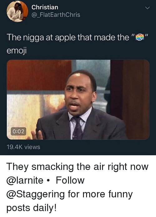 "Apple, Emoji, and Funny: Christian  a_FlatEarthChris  The nigga at apple that made the ""S""  emoji  0:02  19.4K views They smacking the air right now @larnite • ➫➫➫ Follow @Staggering for more funny posts daily!"