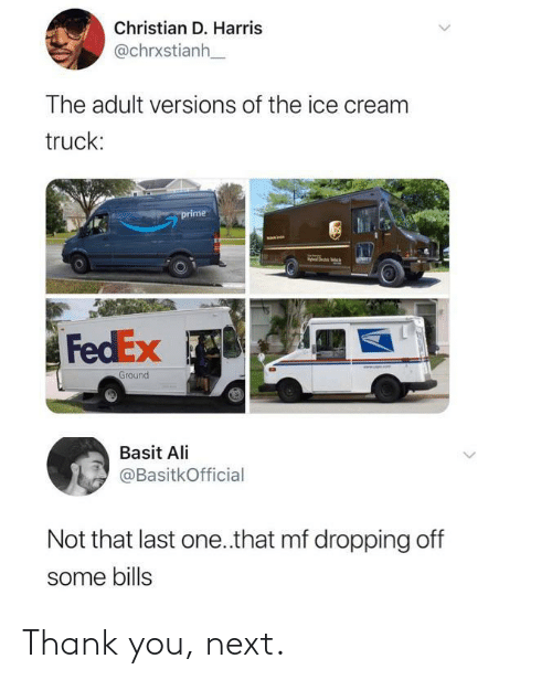 harris: Christian D. Harris  @chrxstianh  The adult versions of the ice cream  truck:  prime  FedEx  www. omT  Ground  Basit Ali  @BasitkOfficial  Not that last one.that mf dropping off  some bills  <> Thank you, next.