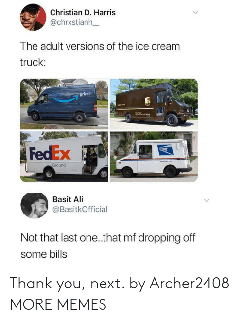 harris: Christian D. Harris  @chrxstianh  The adult versions of the ice cream  truck:  prime  FedEx  www. omT  Ground  Basit Ali  @BasitkOfficial  Not that last one.that mf dropping off  some bills  <> Thank you, next. by Archer2408 MORE MEMES