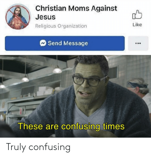 Jesus, Moms, and Times: Christian Moms Against  Jesus  Like  Religious Organization  Send Message  These are confusing times Truly confusing