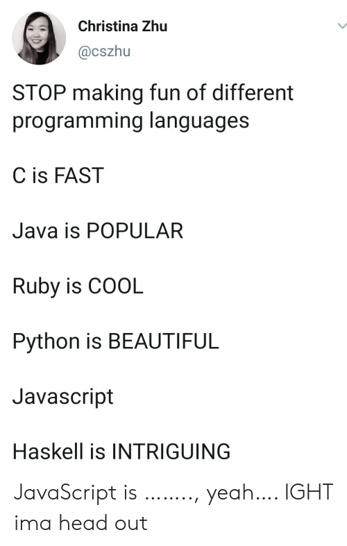 ruby: Christina Zhu  @cszhu  STOP making fun of different  programming languages  C is FAST  Java is POPULAR  Ruby is COOL  Python is BEAUTIFUL  Javascript  Haskell is INTRIGUING JavaScript is …….., yeah…. IGHT ima head out