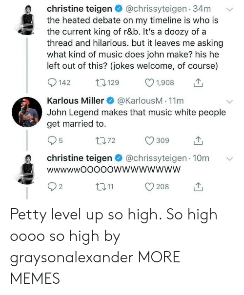 Dank, John Legend, and Memes: christine teigen@chrissyteigen 34m  the heated debate on my timeline is who is  the current king of r&b. It's a doozy of a  thread and hilarious. but it leaves me asking  what kind of music does john make? his he  left out of this? (jokes welcome, of course)  0142 129 1908  Karlous Miller@KarlousM - 11m  John Legend makes that music white people  get married to.  1072  christine teigen@chrissyteigen 10m  t011  208  2 Petty level up so high. So high oooo so high by graysonalexander MORE MEMES
