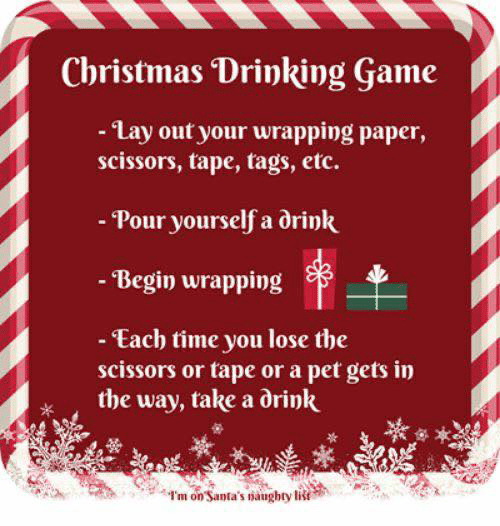 Begin: Christmas Drinking Game  - Lay out your wrapping paper,  scissors, tape, tags, etc.  - Pour yourself a drink  - Begin wrapping  - Each time you lose the  scissors or tape or a pet gets in  the way, take a drink  I'm on Santa's naughty list