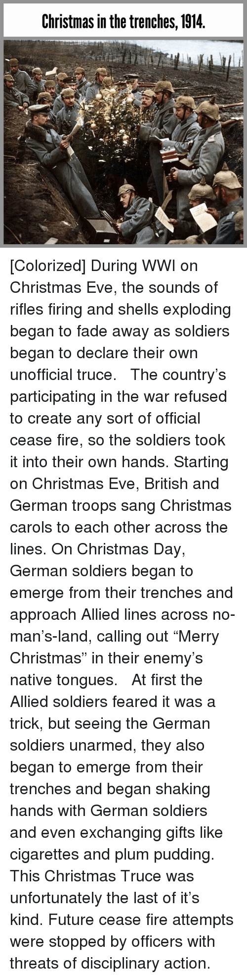 """Carols: Christmas in the trenches, 1914 [Colorized] During WWI on Christmas Eve, the sounds of rifles firing and shells exploding began to fade away as soldiers began to declare their own unofficial truce.   The country's participating in the war refused to create any sort of official cease fire, so the soldiers took it into their own hands. Starting on Christmas Eve, British and German troops sang Christmas carols to each other across the lines. On Christmas Day, German soldiers began to emerge from their trenches and approach Allied lines across no-man's-land, calling out """"Merry Christmas"""" in their enemy's native tongues.   At first the Allied soldiers feared it was a trick, but seeing the German soldiers unarmed, they also began to emerge from their trenches and began shaking hands with German soldiers and even exchanging gifts like cigarettes and plum pudding.   This Christmas Truce was unfortunately the last of it's kind. Future cease fire attempts were stopped by officers with threats of disciplinary action."""