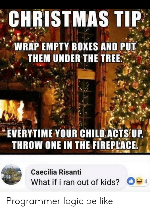 Be Like, Christmas, and Logic: CHRISTMAS TIP  WRAP EMPTY BOXES AND PUT  THEM UNDER THE TREE  EVERYTIME YOUR CHILD ACTS UP  THROW ONE IN THE FIREPLACE  Caecilia Risanti  What if i ran out of kids? 4 Programmer logic be like
