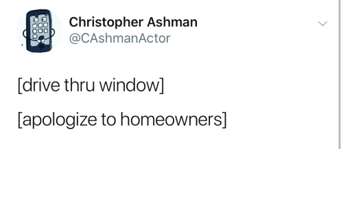 Drive, Window, and Christopher: Christopher Ashman  @CAshmanActor  [drive thru window]  [apologize to homeowners]
