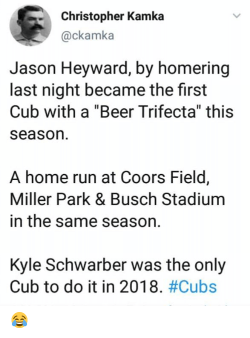 "Beer, Mlb, and Run: Christopher Kamka  @ckamka  Jason Heyward, by homering  last night became the first  Cub with a ""Beer Trifecta"" this  season  A home run at Coors Field,  Miller Park & Busch Stadium  in the same season.  Kyle Schwarber was the only  Cub to do it in 2018. 😂"
