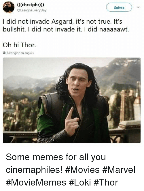 Memes, Movies, and True: (((chrstphr))  @LasaghaEveryDay  Suivre  I did not invade Asgard, it's not true. It's  bullshit. I did not invade it. I did naaaaawt.  Oh hi Thor.  A l'origine en anglais Some memes for all you cinemaphiles! #Movies #Marvel #MovieMemes #Loki #Thor