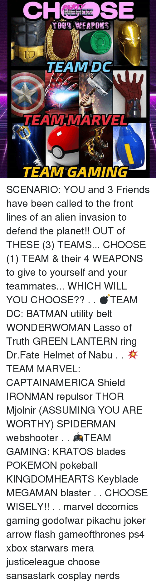 blaster: CHSE  IO  TEAM DC  TEAM MARVEL  TEAM GAMING SCENARIO: YOU and 3 Friends have been called to the front lines of an alien invasion to defend the planet!! OUT of THESE (3) TEAMS... CHOOSE (1) TEAM & their 4 WEAPONS to give to yourself and your teammates... WHICH WILL YOU CHOOSE?? . . 💣TEAM DC: BATMAN utility belt WONDERWOMAN Lasso of Truth GREEN LANTERN ring Dr.Fate Helmet of Nabu . . 💥TEAM MARVEL: CAPTAINAMERICA Shield IRONMAN repulsor THOR Mjolnir (ASSUMING YOU ARE WORTHY) SPIDERMAN webshooter . . 🎮TEAM GAMING: KRATOS blades POKEMON pokeball KINGDOMHEARTS Keyblade MEGAMAN blaster . . CHOOSE WISELY!! . . marvel dccomics gaming godofwar pikachu joker arrow flash gameofthrones ps4 xbox starwars mera justiceleague choose sansastark cosplay nerds