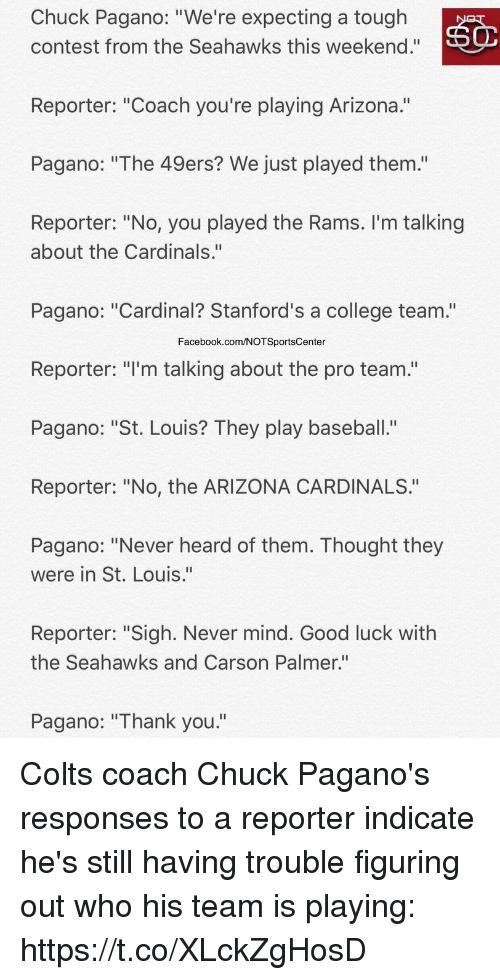 """Stills: Chuck Pagano: """"We're expecting a tough  contest from the Seahawks this weekend.""""  Reporter: """"Coach you're playing Arizona.""""  Pagano: """"The 49ers? We just played them.'""""  Reporter: """"No, you played the Rams. I'm talking  about the Cardinals.""""  Pagano: """"Cardinal? Stanford's a college team.""""  Facebook.com/NOTSportsCenter  Reporter: """"I'm talking about the pro team.""""  Pagano: """"St. Louis? They play baseball.""""  Reporter: """"No, the ARIZONA CARDINALS.""""  Pagano: """"Never heard of them. Thought they  were in St. Louis.""""  Reporter: """"Sigh. Never mind. Good luck with  the Seahawks and Carson Palmer.""""  Pagano: """"Thank you."""" Colts coach Chuck Pagano's responses to a reporter indicate he's still having trouble figuring out who his team is playing: https://t.co/XLckZgHosD"""