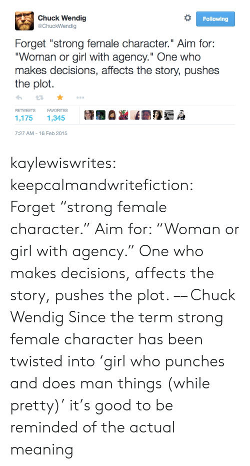 """Target, Tumblr, and Twitter: Chuck Wendig  @ChuckWendig  Following  Forget """"strong female character."""" Aim for:  """"Woman or girl with agency."""" One who  makes decisions, affects the story, pushes  the plot  FAVORITES  RETWEETS  1,175  1,345  7:27 AM 16 Feb 2015 kaylewiswrites:  keepcalmandwritefiction: Forget """"strong female character."""" Aim for: """"Woman or girl with agency."""" One who makes decisions, affects the story, pushes the plot. –– Chuck Wendig  Since the term strong female character has been twisted into 'girl who punches and does man things (while pretty)' it's good to be reminded of the actual meaning"""