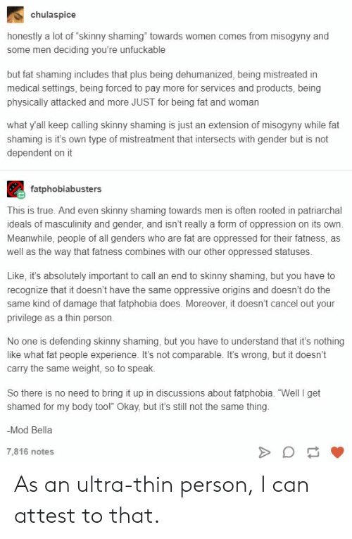 """Unfuckable: chulaspice  honestly a lot of """"skinny shaming"""" towards women comes from misogyny and  some men deciding you're unfuckable  but fat shaming includes that plus being dehumanized, being mistreated in  medical settings, being forced to pay more for services and products, being  physically attacked and more JUST for being fat and woman  what y'all keep calling skinny shaming is just an extension of misogyny while fat  shaming is it's own type of mistreatment that intersects with gender but is not  dependent on it  fatphobiabusters  This is true. And even skinny shaming towards men is often rooted in patriarchal  ideals of masculinity and gender, and isn't really a form of oppression on its own.  Meanwhile, people of all genders who are fat are oppressed for their fatness, as  well as the way that fatness combines with our other oppressed statuses  Like, it's absolutely important to call an end to skinny shaming, but you have to  recognize that it doesn't have the same oppressive origins and doesn't do the  same kind of damage that fatphobia does. Moreover, it doesn't cancel out your  privilege as a thin person.  No one is defending skinny shaming, but you have to understand that it's nothing  like what fat people experience. It's not comparable. It's wrong, but it doesn't  carry the same weight, so to speak.  So there is no need to bring it up in discussions about fatphobia. """"Well I get  shamed for my body too!"""" Okay, but it's still not the same thing.  -Mod Bella  7,816 notes As an ultra-thin person, I can attest to that."""