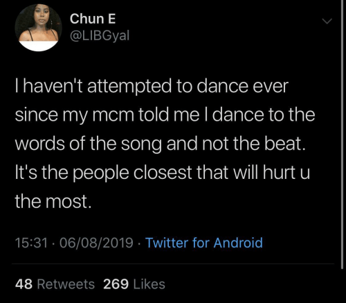 Not The: Chun E  @LIBGyal  Thaven't attempted to dance ever  since my mcm told me l dance to the  words of the song and not the beat.  It's the people closest that will hurt u  the most.  15:31 · 06/08/2019 · Twitter for Android  48 Retweets 269 Likes