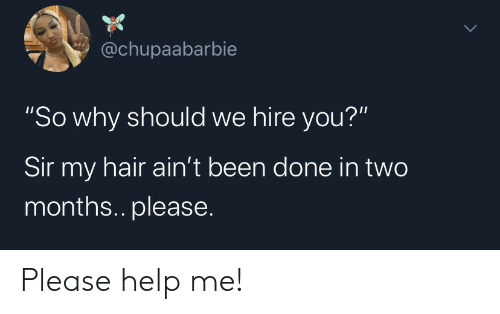 """Hair, Help, and Been: @chupaabarbie  """"So why should we hire you?""""  Sir my hair ain't been done in two  months.. please. Please help me!"""