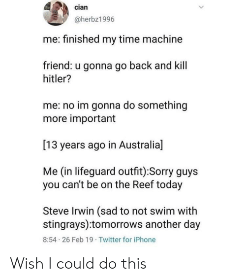Iphone, Sorry, and Steve Irwin: cian  @herbz1996  me: finished my time machine  friend: u gonna go back and kill  hitler?  me: no im gonna do something  more important  [13 years ago in Australia]  Me (in lifeguard outfit):Sorry guys  you can't be on the Reef today  Steve Irwin (sad to not swim with  stingrays):tomorrows another day  8:54 26 Feb 19 Twitter for iPhone Wish I could do this