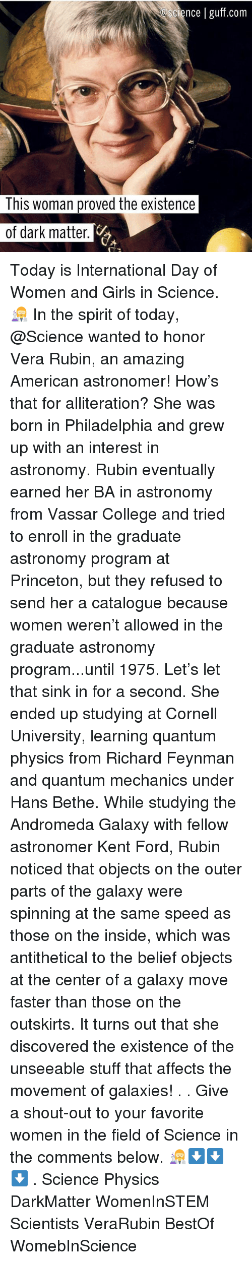 College, Girls, and Memes: cience | guff.com  This woman proved the existence  of dark matter Today is International Day of Women and Girls in Science. 👩🔬 In the spirit of today, @Science wanted to honor Vera Rubin, an amazing American astronomer! How's that for alliteration? She was born in Philadelphia and grew up with an interest in astronomy. Rubin eventually earned her BA in astronomy from Vassar College and tried to enroll in the graduate astronomy program at Princeton, but they refused to send her a catalogue because women weren't allowed in the graduate astronomy program...until 1975. Let's let that sink in for a second. She ended up studying at Cornell University, learning quantum physics from Richard Feynman and quantum mechanics under Hans Bethe. While studying the Andromeda Galaxy with fellow astronomer Kent Ford, Rubin noticed that objects on the outer parts of the galaxy were spinning at the same speed as those on the inside, which was antithetical to the belief objects at the center of a galaxy move faster than those on the outskirts. It turns out that she discovered the existence of the unseeable stuff that affects the movement of galaxies! . . Give a shout-out to your favorite women in the field of Science in the comments below. 👩🔬⬇️⬇️⬇️ . Science Physics DarkMatter WomenInSTEM Scientists VeraRubin BestOf WomebInScience