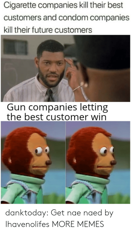 companies: Cigarette companies kill their best  customers and condom companies  kill their future customers  COVELL DLLAME  Gun companies letting  the best customer win danktoday: Get nae naed by Ihavenolifes  MORE MEMES