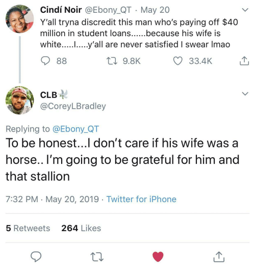 Ebony: Cindí Noir @Ebony_QT May 20  Y'all tryna discredit this man who's paying off $40  million in student loans......because his wife IS  white..... .....y'all are never satisfied I swear Imao  33.4K  9.8K  CLB-  @CoreyLBradley  Replying to @Ebony_QT  To be honest...l don't care if his wife was a  horse.. l'm going to be grateful for him and  that stallion  7:32 PM May 20, 2019 Twitter for iPhone  264 Likes  5 Retweets