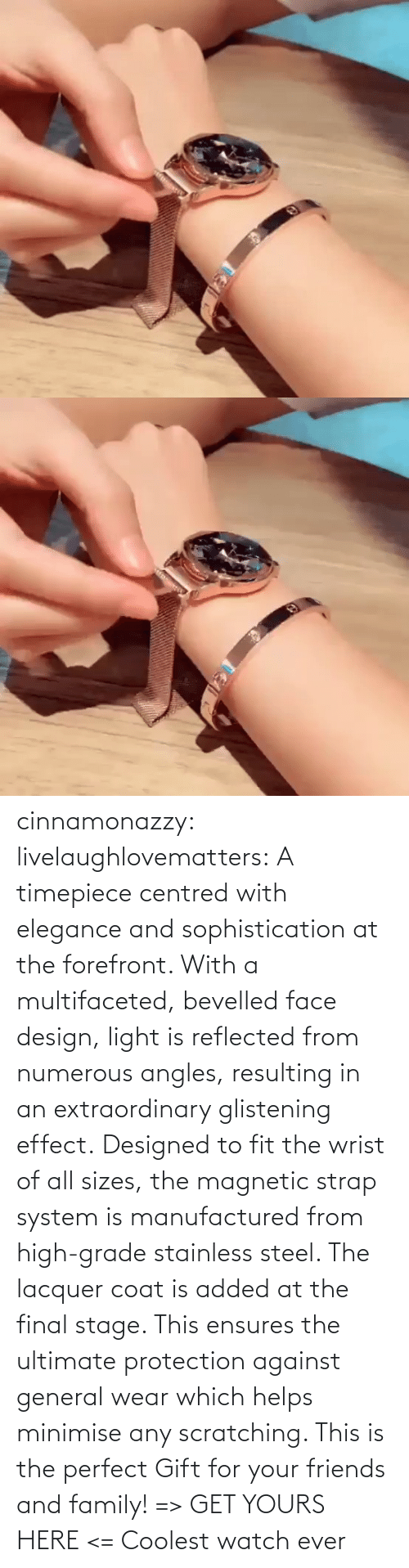 yours: cinnamonazzy:  livelaughlovematters: A timepiece centred with elegance and sophistication at the forefront. With a multifaceted, bevelled face design, light is reflected from numerous angles, resulting in an extraordinary glistening effect. Designed to fit the wrist of all sizes, the magnetic strap system is manufactured from high-grade stainless steel. The lacquer coat is added at the final stage. This ensures the ultimate protection against general wear which helps minimise any scratching. This is the perfect Gift for your friends and family! => GET YOURS HERE <=    Coolest watch ever