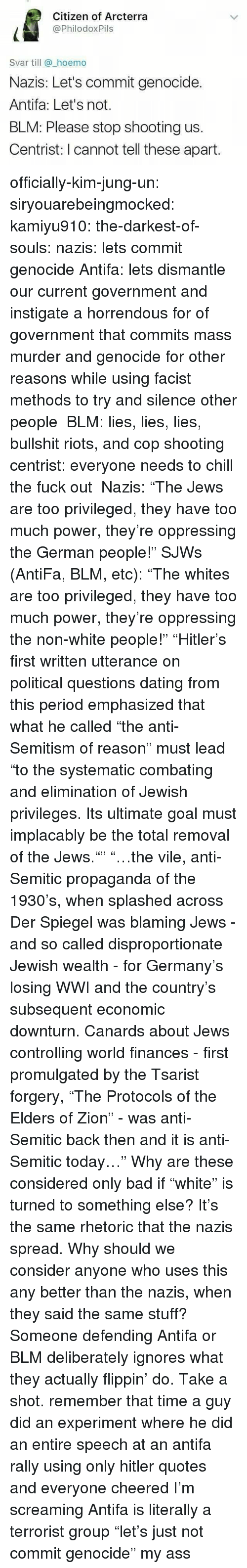"""Blm: Citizen of Arcterra  @PhilodoxPils  Svar till @_hoemo  Nazis: Let's commit genocide.  Antifa: Let's not.  BLM: Please stop shooting us.  Centrist: I cannot tell these apart officially-kim-jung-un:  siryouarebeingmocked:  kamiyu910:  the-darkest-of-souls:  nazis: lets commit genocide Antifa: lets dismantle our current government and instigate a horrendous for of government that commits mass murder and genocide for other reasons while using facist methods to try and silence other people BLM: lies, lies, lies, bullshit riots, and cop shooting centrist: everyone needs to chill the fuck out  Nazis:""""The Jews are too privileged, they have too much power, they're oppressing the German people!"""" SJWs (AntiFa, BLM, etc):""""The whites are too privileged, they have too much power, they're oppressing the non-white people!""""   """"Hitler's first written utterance on political questions dating from this period emphasized that what he called """"the anti-Semitism of reason"""" must lead """"to the systematic combating and elimination of Jewish privileges. Its ultimate goal must implacably be the total removal of the Jews."""""""" """"…the vile, anti-Semitic propaganda of the 1930's, when splashed across Der Spiegel was blaming Jews - and so called disproportionate Jewish wealth - for Germany's losing WWI and the country's subsequent economic downturn. Canards about Jews controlling world finances - first promulgated by the Tsarist forgery, """"The Protocols of the Elders of Zion"""" - was anti-Semitic back then and it is anti-Semitic today…"""" Why are these considered only bad if""""white"""" is turned to something else? It's the same rhetoric that the nazis spread. Why should we consider anyone who uses this any better than the nazis, when they said the same stuff?  Someone defending Antifa or BLM deliberately ignores what they actually flippin' do. Take a shot.  remember that time a guy did an experiment where he did an entire speech at an antifa rally using only hitler quotes and everyone cheered  I'm screaming """