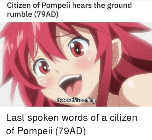 Stuff, Pompeii, and Citizen: Citizen of Pompeii hears the ground  rumble (79AD)  Hot stuff is coming! Last spoken words of a citizen of Pompeii (79AD)