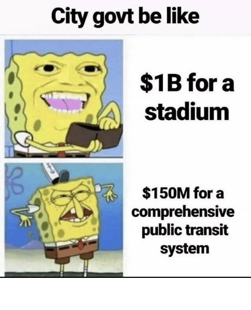 Government: City govt be like  $1B for a  stadium  $150M for a  comprehensive  public transit  system City Government