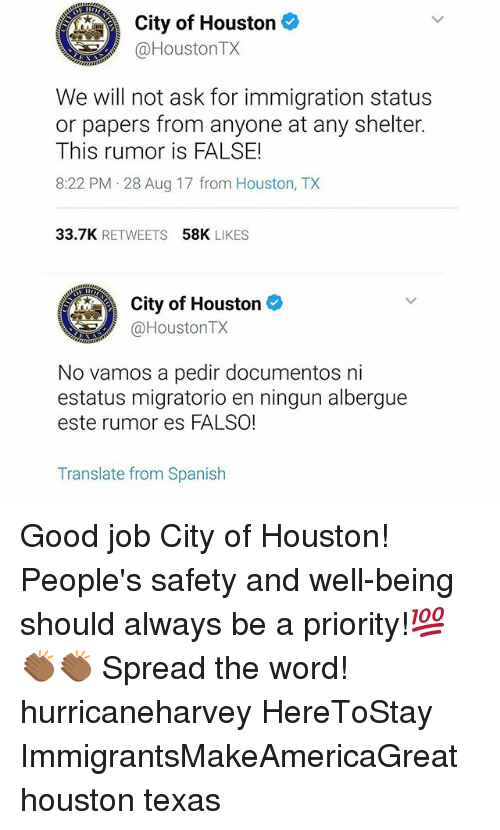 Spreaded: City of Houston  @HoustonTX  We will not ask for immigration status  or papers from anyone at any shelter.  This rumor is FALSE!  8:22 PM 28 Aug 17 from Houston, TX  33.7K RETWEETS  58K LIKES  City of Houston  @HoustonTX  No vamos a pedir documentos ni  estatus migratorio en ningun albergue  este rumor es FALSO!  Translate from Spanish Good job City of Houston! People's safety and well-being should always be a priority!💯👏🏾👏🏾 Spread the word! hurricaneharvey HereToStay ImmigrantsMakeAmericaGreat houston texas