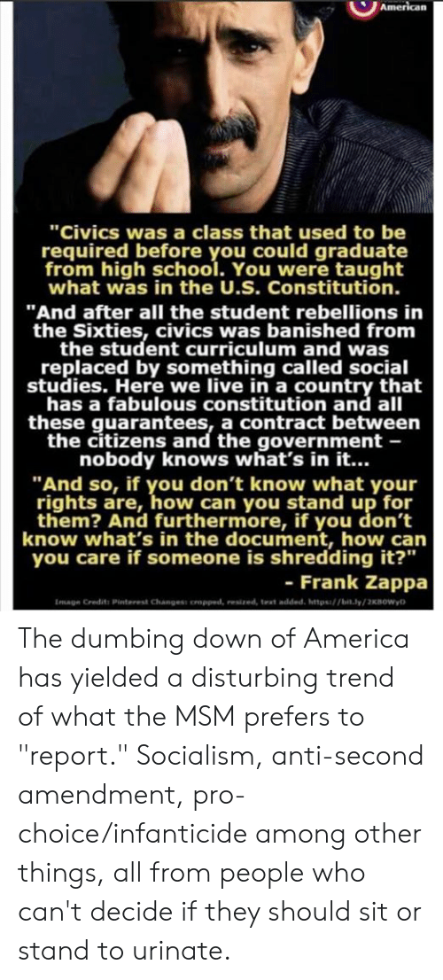 "shredding: ""Civics was a class that used to be  required before you could graduate  from high school. You were taught  what was in the U.S. Constitution.  ""And after all the student rebellions in  the Sixties, civics was banished from  the student curriculum and was  replaced by something called social  studies. Here we live in a country that  has a fabulous constitution and all  these guarantees, a contract between  the citizens and the government -  nobody knows what's in it...  ""And so, if you don't know what your  rights are, how can you stand up for  them? And furthermore, if you don't  know what's in the document, how can  you care if someone is shredding it?""  - Frank Zappa  Image Credits Pinterest Changess oropped, resized, text added, https/bit.ly/2KBOWyD The dumbing down of America has yielded a disturbing trend of what the MSM prefers to ""report."" Socialism, anti-second amendment, pro-choice/infanticide among other things, all from people who can't decide if they should sit or stand to urinate."
