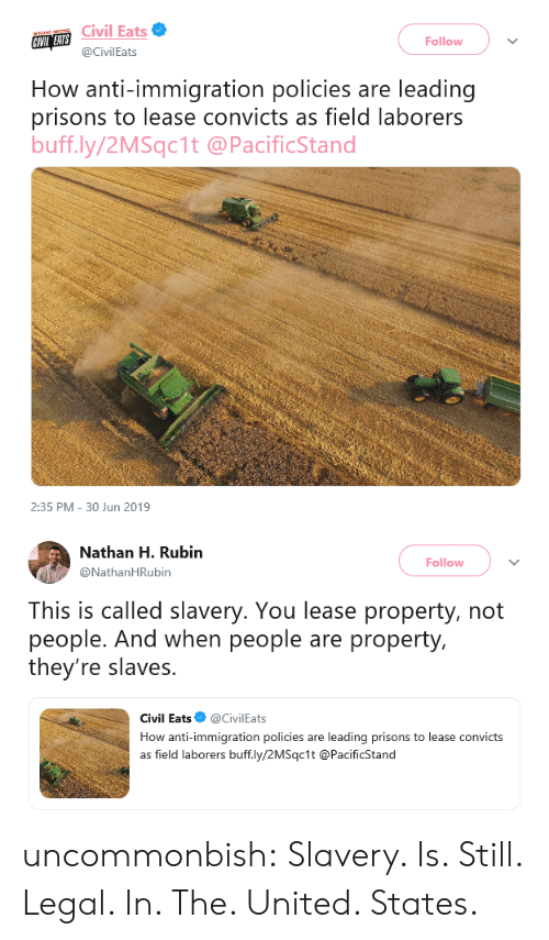 Tumblr, Blog, and Immigration: Civil Eats  CIVIL EATS  Follow  @CivilEats  How anti-immigration policies are leading  prisons to lease convicts as field laborers  buff.ly/2MSqc1t @PacificStand  2:35 PM 30 Jun 2019   Nathan H. Rubin  Follow  @NathanHRubin  This is called slavery. You lease property, not  people. And when people are property,  they're slaves.  Civil Eats  @CivilEats  How anti-immigration policies  leading prisons to lease convicts  are  as field laborers buff.ly/2MSqc1t @PacificStand uncommonbish: Slavery. Is. Still. Legal. In. The. United. States.