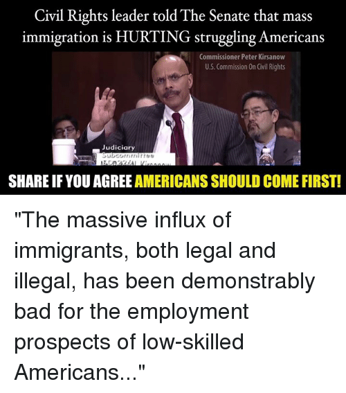 """Bad, Memes, and Immigration: Civil Rights leader told The Senate that mass  immigration is HURTING struggling Americans  Commissioner Peter Kirsanow  U.S. Commission On Civil Rights  Judiciary  SHARE IFYOU AGREE AMERICANS SHOULD COME FIRST! """"The massive influx of immigrants, both legal and illegal, has been demonstrably bad for the employment prospects of low-skilled Americans..."""""""