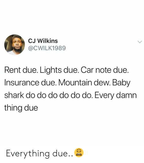 Mountain Dew, Shark, and Hood: CJ Wilkins  @CWILK1989  Rent due. Lights due. Car note due.  Insurance due. Mountain dew. Baby  shark do do do do do do. Every damn  thing due Everything due..😩