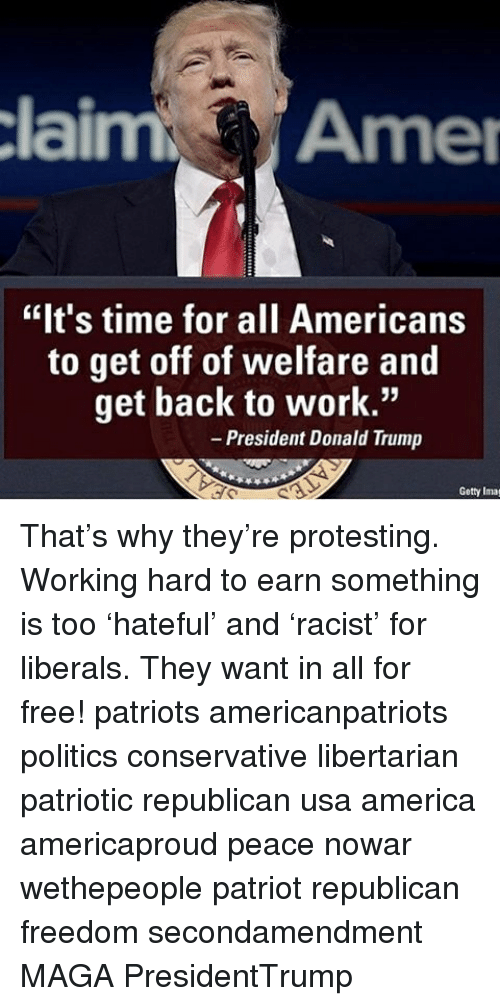 """America, Donald Trump, and Memes: claim Amer  """"It's time for all Americans  to get off of welfare and  get back to work.""""  President Donald Trump  Getty Imag That's why they're protesting. Working hard to earn something is too 'hateful' and 'racist' for liberals. They want in all for free! patriots americanpatriots politics conservative libertarian patriotic republican usa america americaproud peace nowar wethepeople patriot republican freedom secondamendment MAGA PresidentTrump"""