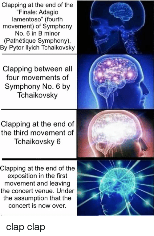 "Classical, No.6, and Tchaikovsky: Clapping at the end of the  ""Finale: Adagio  lamentoso"" (fourth  movement) of Symphony  No. 6 in B minor  (Pathétique Symphony),  By Pytor llyich Tchaikovsky  Clapping between all  four movements of  Symphony No. 6 by  Tchaikovsky  Clapping at the end of  the third movement of  Tchaikovsky 6  Clapping at the end of the  exposition in the first  movement and leaving  the concert venue. Under  the assumption that the  concert is now over. clap clap"