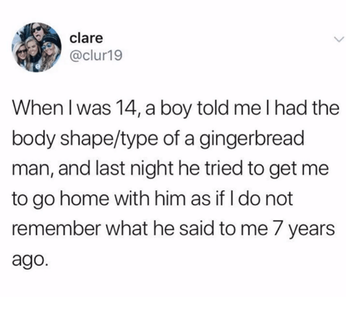 Funny, Tumblr, and Home: clare  @clur19  When l was 14, a boy told me I had the  body shape/type of a gingerbread  man, and last night he tried to get me  to go home with him as if I do not  remember what he said to me 7 years  ago.
