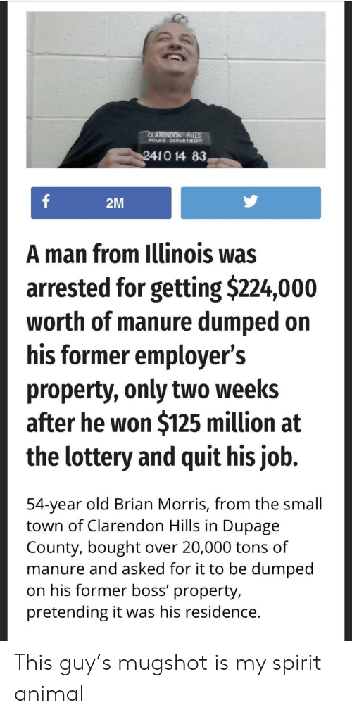 Lottery, Police, and Animal: CLARENDON RILS  POLICE DEPARTHENT  2410 14 83  f  2M  A man from Illinois was  arrested for getting $224,000  worth of manure dumped on  his former employer's  property, only two weeks  after he won $125 million at  the lottery and quit his job.  54-year old Brian Morris, from the small  town of Clarendon Hills in Dupage  County, bought over 20,000 tons of  manure and asked for it to be dumped  on his former boss' property,  pretending it was his residence. This guy's mugshot is my spirit animal