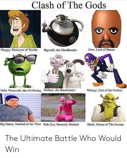 Fitness: Clash of The Gods  Matt, Lord of fitness  Shaggy. Destroyer of Worlds  Bigweld, the Metalbender  Waluigi, God of the Forlorn  Mike Wazowski, the All-Seeing Wallace, the Beastmaster  Big Ounce, Sentinal of the Thicc Pink Guy, Demonic Warlord  Shrek, Master of The Swamp The Ultimate Battle Who Would Win