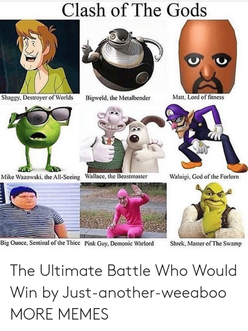 Fitness: Clash of The Gods  Matt, Lord of fitness  Shaggy. Destroyer of Worlds  Bigweld, the Metalbender  Waluigi, God of the Forlorn  Mike Wazowski, the All-Seeing Wallace, the Beastmaster  Big Ounce, Sentinal of the Thicc Pink Guy, Demonic Warlord  Shrek, Master of The Swamp The Ultimate Battle Who Would Win by Just-another-weeaboo MORE MEMES