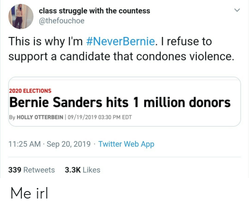 Bernie Sanders, Struggle, and Twitter: class struggle with the countess  @thefouchoe  This is why I'm #NeverBernie. I refuse to  support a candidate that condones violence.  2020 ELECTIONS  Bernie Sanders hits 1 million donors  By HOLLY OTTERBEIN 09/19/2019 03:30 PM EDT  Twitter Web App  11:25 AM Sep 20, 2019  339 Retweets  3.3K Likes Me irl