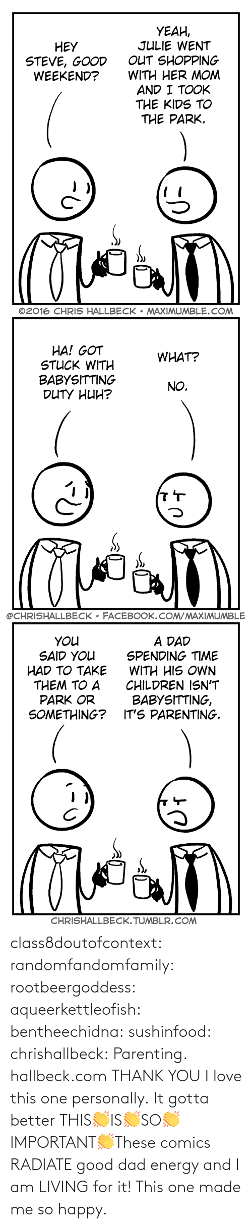 Living: class8doutofcontext: randomfandomfamily:  rootbeergoddess:  aqueerkettleofish:  bentheechidna:  sushinfood:  chrishallbeck:  Parenting. hallbeck.com  THANK YOU  I love this one personally.    It gotta better   THIS👏IS👏SO👏IMPORTANT👏These comics RADIATE good dad energy and I am LIVING for it!    This one made me so happy.