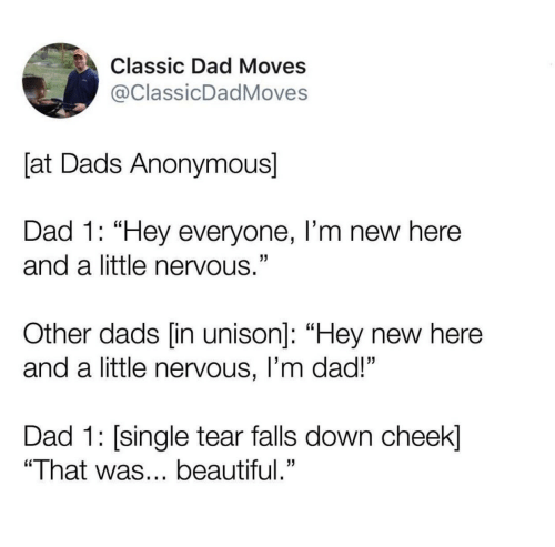 """Beautiful, Dad, and Anonymous: Classic Dad Moves  @ClassicDadMoves  [at Dads Anonymous]  Dad 1: """"Hey everyone, I'm new here  and a little nervous.""""  Other dads [in unison]: """"Hey new here  and a little nervous, I'm dad!""""  Dad 1: single tear falls down cheek]  """"That was... beautiful."""""""